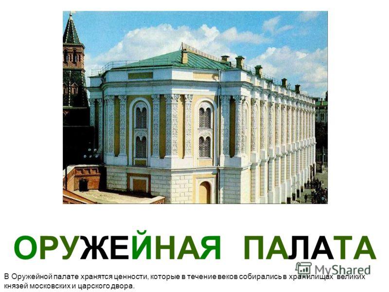 ОРУЖЕЙНАЯ ПАЛАТА В Оружейной палате хранятся ценности, которые в течение веков собирались в хранилищах великих князей московских и царского двора.