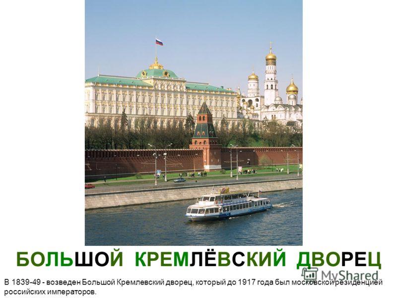 БОЛЬШОЙ КРЕМЛЁВСКИЙ ДВОРЕЦ В 1839-49 - возведен Большой Кремлевский дворец, который до 1917 года был московской резиденцией российских императоров.