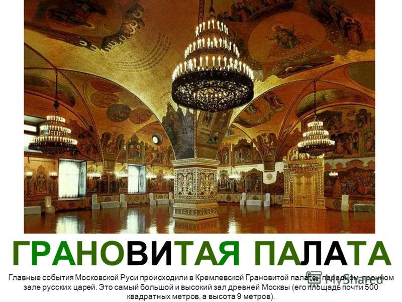 ГРАНОВИТАЯ ПАЛАТА Главные события Московской Руси происходили в Кремлевской Грановитой палате - парадном, тронном зале русских царей. Это самый большой и высокий зал древней Москвы (его площадь почти 500 квадратных метров, а высота 9 метров).