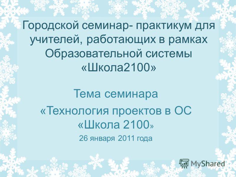 Городской семинар- практикум для учителей, работающих в рамках Образовательной системы «Школа2100» Тема семинара «Технология проектов в ОС «Школа 2100 » 26 января 2011 года