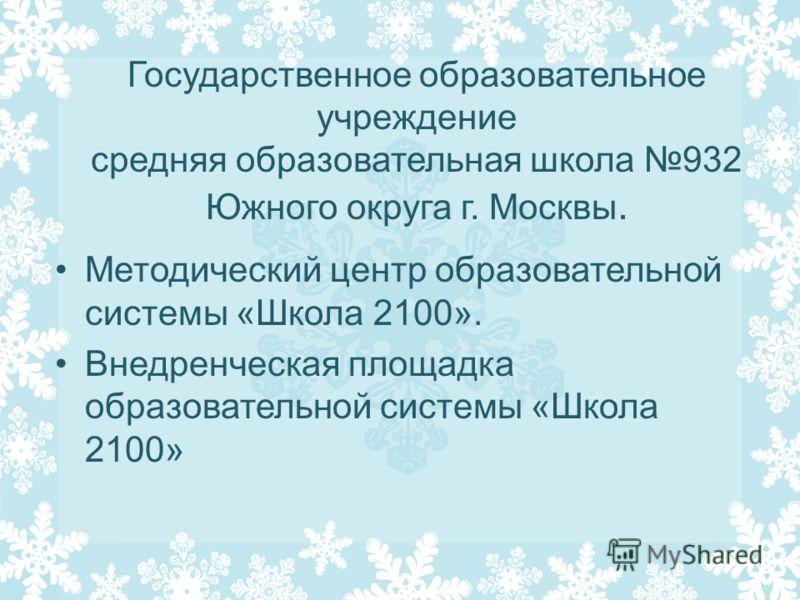 Государственное образовательное учреждение средняя образовательная школа 932 Южного округа г. Москвы. Методический центр образовательной системы «Школа 2100». Внедренческая площадка образовательной системы «Школа 2100»