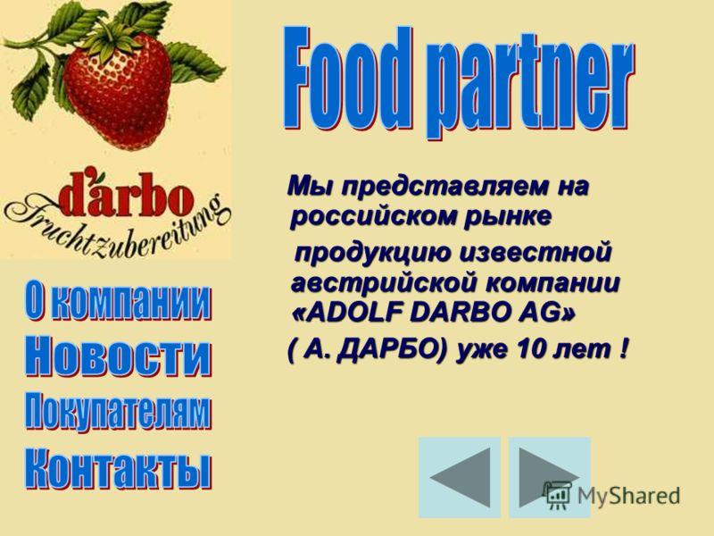 Мы представляем на российском рынке Мы представляем на российском рынке продукцию известной австрийской компании «ADOLF DARBO AG» продукцию известной австрийской компании «ADOLF DARBO AG» ( А. ДАРБО) уже 10 лет ! ( А. ДАРБО) уже 10 лет !