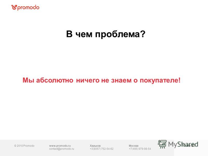 © 2010 Promodowww.promodo.ru contact@promodo.ru Москва +7(495) 979-98-54 В чем проблема? 10 из 31 Харьков +3(8057) 752-54-62 Мы абсолютно ничего не знаем о покупателе!