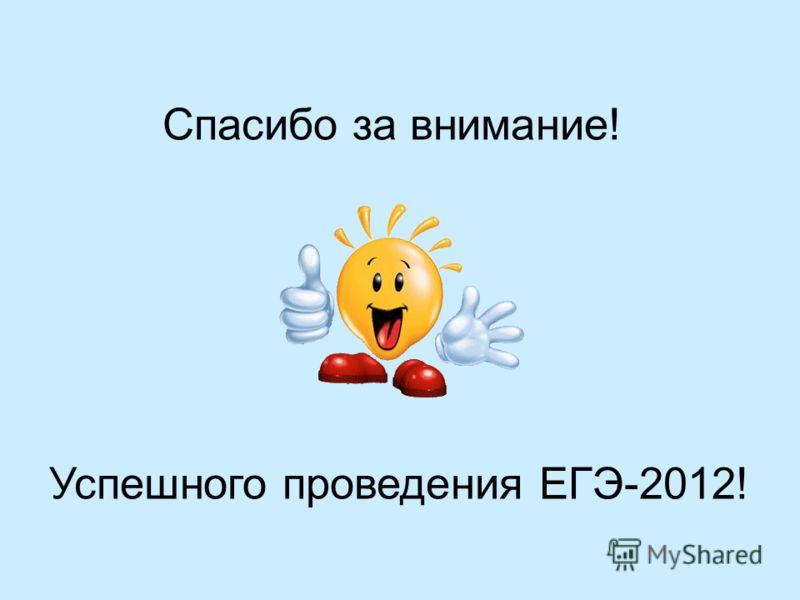 Спасибо за внимание! Успешного проведения ЕГЭ-2012!