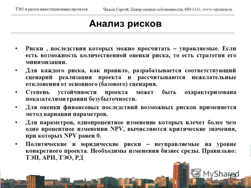 Чижов Сергей, Центр оценки собственности, 699-4145, www.valcenter.ru ТЭО и риски инвестиционных проектов 13 Риски, последствия которых можно просчитать – управляемые. Если есть возможность количественной оценки риска, то есть стратегия его минимизаци