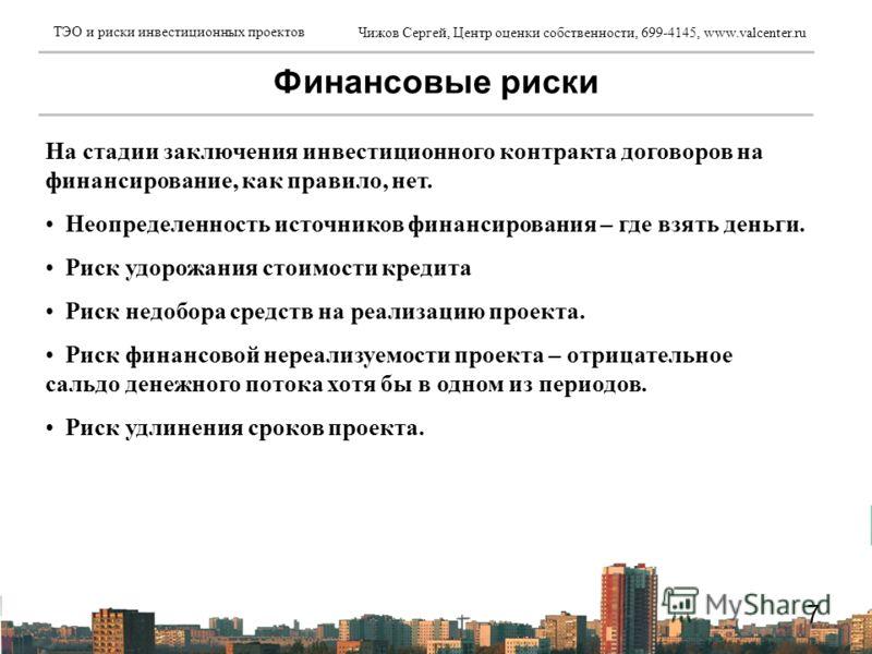 Чижов Сергей, Центр оценки собственности, 699-4145, www.valcenter.ru ТЭО и риски инвестиционных проектов 7 Финансовые риски На стадии заключения инвестиционного контракта договоров на финансирование, как правило, нет. Неопределенность источников фина