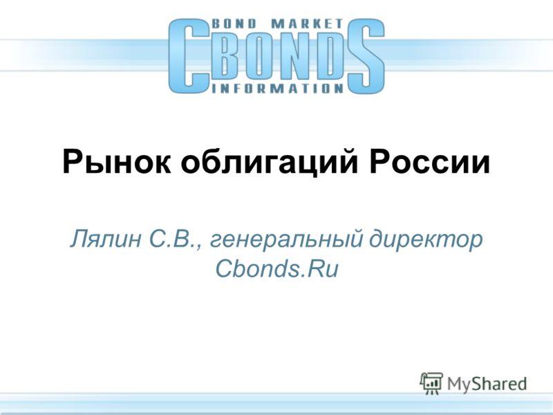 Рынок облигаций России Лялин С.В., генеральный директор Cbonds.Ru