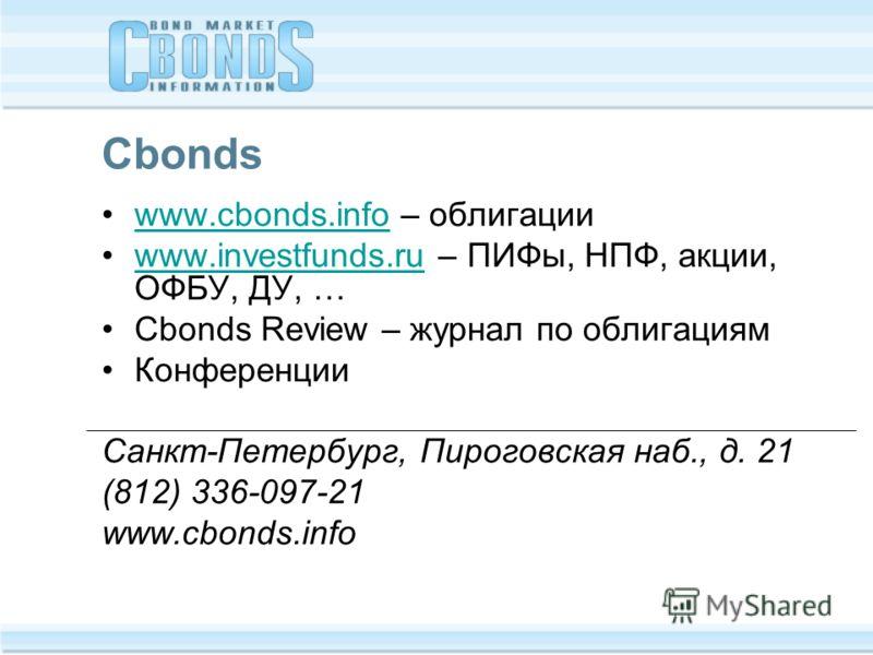 Cbonds www.cbonds.info – облигацииwww.cbonds.info www.investfunds.ru – ПИФы, НПФ, акции, ОФБУ, ДУ, …www.investfunds.ru Cbonds Review – журнал по облигациям Конференции Санкт-Петербург, Пироговская наб., д. 21 (812) 336-097-21 www.cbonds.info