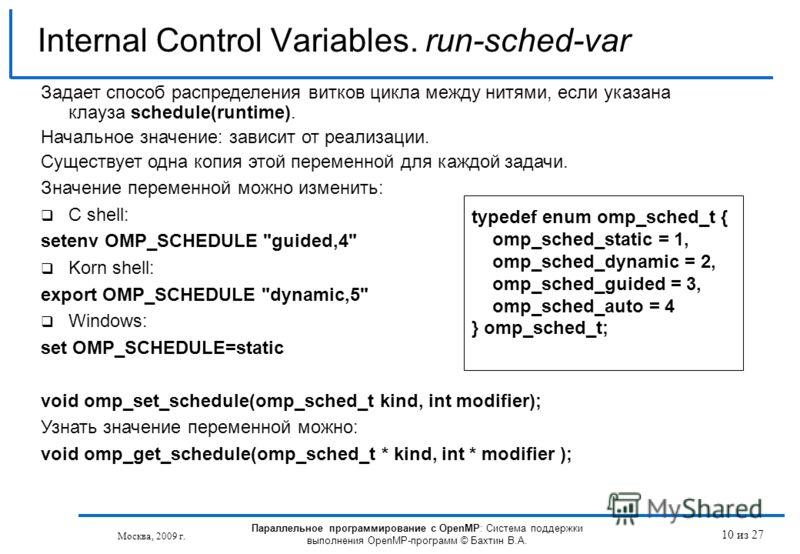 10 из 27 Internal Control Variables. run-sched-var Москва, 2009 г. Параллельное программирование с OpenMP: Система поддержки выполнения OpenMP-программ © Бахтин В.А. Задает способ распределения витков цикла между нитями, если указана клауза schedule(