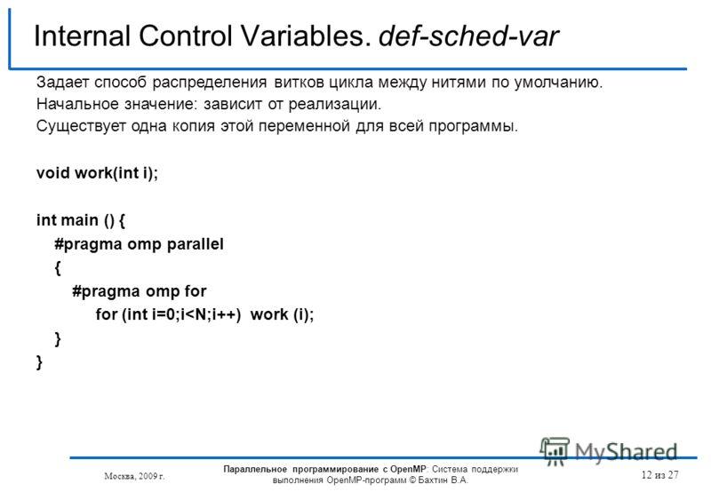 12 из 27 Internal Control Variables. def-sched-var Москва, 2009 г. Параллельное программирование с OpenMP: Система поддержки выполнения OpenMP-программ © Бахтин В.А. Задает способ распределения витков цикла между нитями по умолчанию. Начальное значен