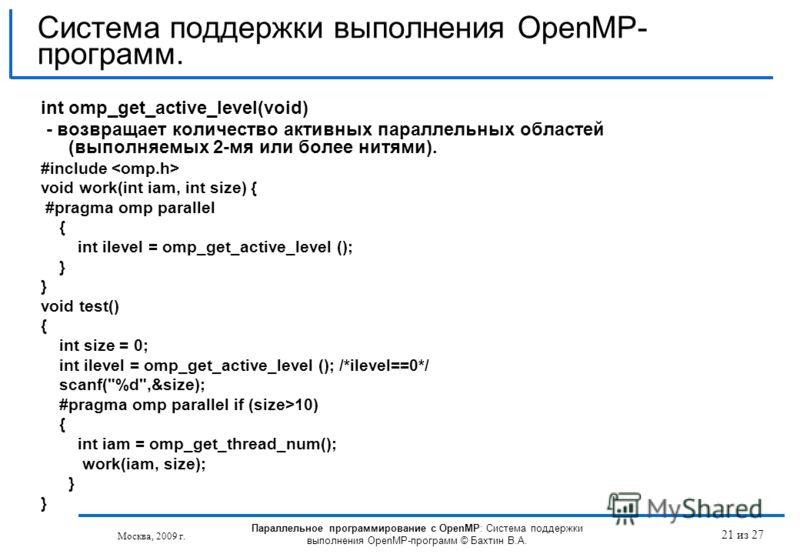 21 из 27 int omp_get_active_level(void) - возвращает количество активных параллельных областей (выполняемых 2-мя или более нитями). #include void work(int iam, int size) { #pragma omp parallel { int ilevel = omp_get_active_level (); } void test() { i
