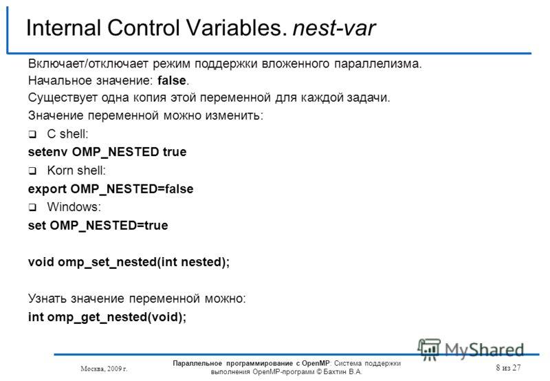 8 из 27 Internal Control Variables. nest-var Москва, 2009 г. Параллельное программирование с OpenMP: Система поддержки выполнения OpenMP-программ © Бахтин В.А. Включает/отключает режим поддержки вложенного параллелизма. Начальное значение: false. Сущ