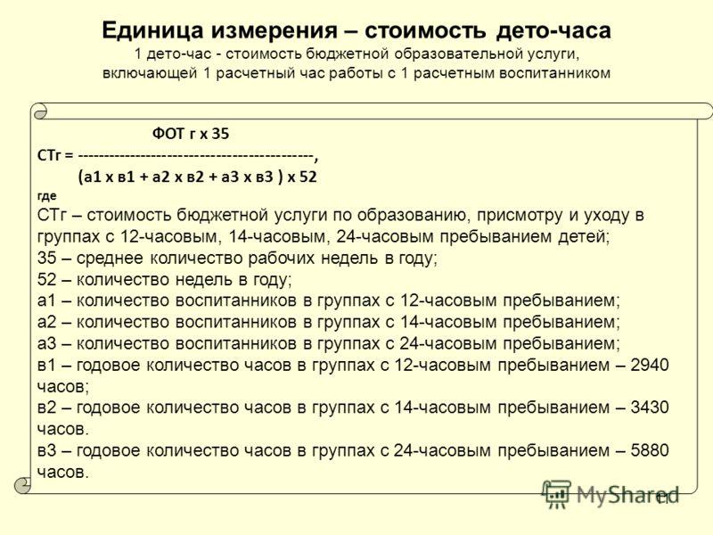Единица измерения – стоимость дето-часа 1 дето-час - стоимость бюджетной образовательной услуги, включающей 1 расчетный час работы с 1 расчетным воспитанником 11 ФОТ г х 35 СТг = --------------------------------------------, (а1 x в1 + а2 x в2 + а3 x
