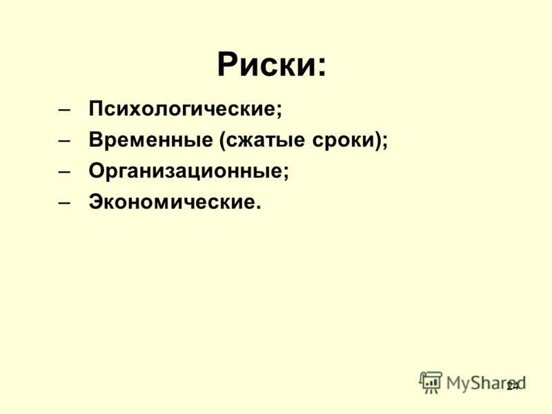 Риски: –Психологические; –Временные (сжатые сроки); –Организационные; –Экономические. 24