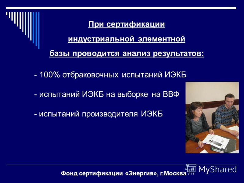 При сертификации индустриальной элементной базы проводится анализ результатов: - 100% отбраковочных испытаний ИЭКБ - испытаний ИЭКБ на выборке на ВВФ - испытаний производителя ИЭКБ Фонд сертификации «Энергия», г.Москва