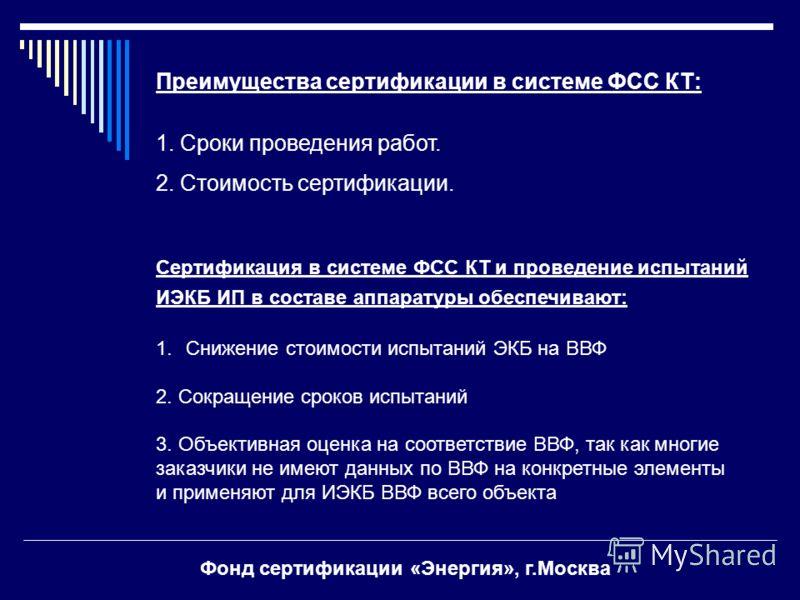 Преимущества сертификации в системе ФСС КТ: 1. Сроки проведения работ. 2. Стоимость сертификации. Сертификация в системе ФСС КТ и проведение испытаний ИЭКБ ИП в составе аппаратуры обеспечивают: 1.Снижение стоимости испытаний ЭКБ на ВВФ 2. Сокращение