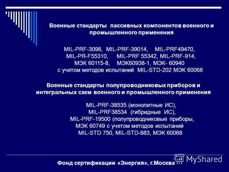 Военные стандарты пассивных компонентов военного и промышленного применения MIL-PRF-3098, MIL-PRF-39014, MIL-PRF49470, MIL-PR-F55310, MIL-PRF 55342, MIL-PRF-914, МЭК 60115-8, МЭК60938-1, МЭК- 60940 с учетом методов испытаний MIL-STD-202 МЭК 60068 Вое
