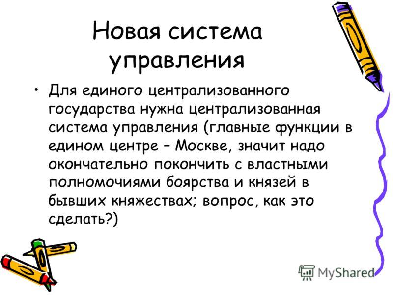 Новая система управления Для единого централизованного государства нужна централизованная система управления (главные функции в едином центре – Москве, значит надо окончательно покончить с властными полномочиями боярства и князей в бывших княжествах;