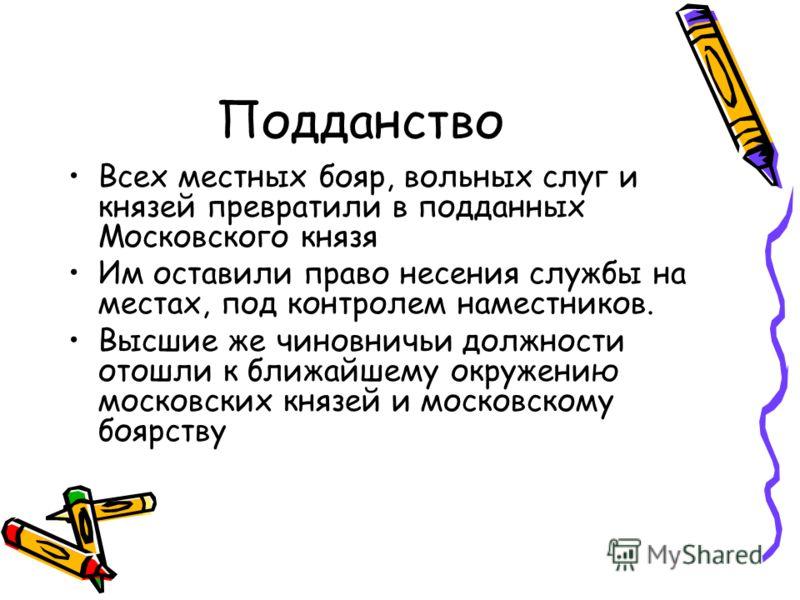 Подданство Всех местных бояр, вольных слуг и князей превратили в подданных Московского князя Им оставили право несения службы на местах, под контролем наместников. Высшие же чиновничьи должности отошли к ближайшему окружению московских князей и моско