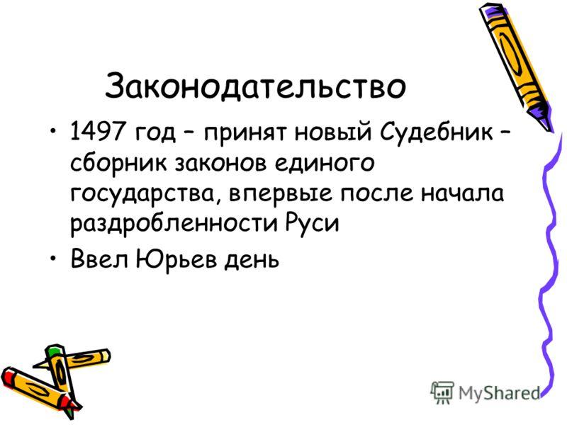 Законодательство 1497 год – принят новый Судебник – сборник законов единого государства, впервые после начала раздробленности Руси Ввел Юрьев день