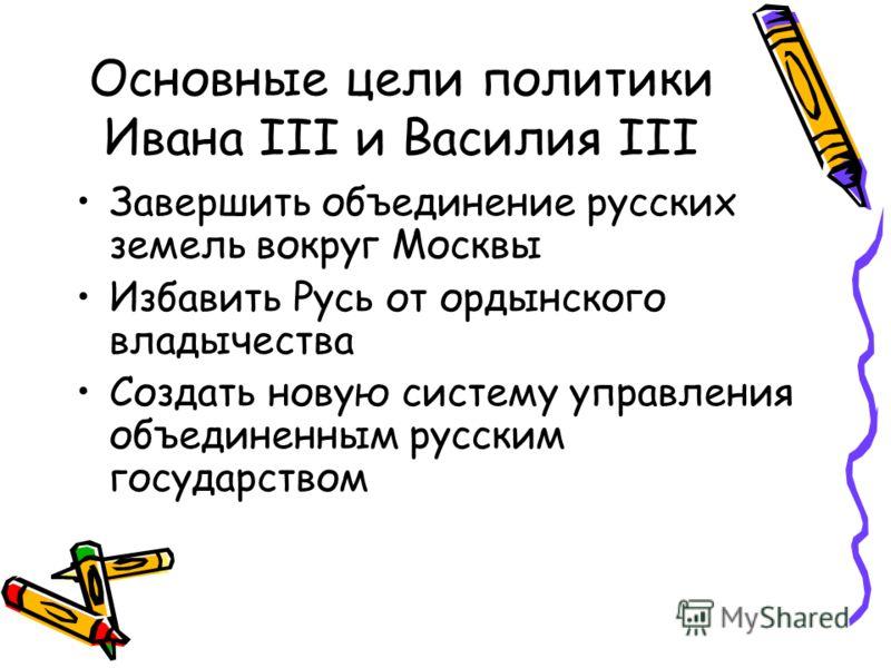Основные цели политики Ивана III и Василия III Завершить объединение русских земель вокруг Москвы Избавить Русь от ордынского владычества Создать новую систему управления объединенным русским государством
