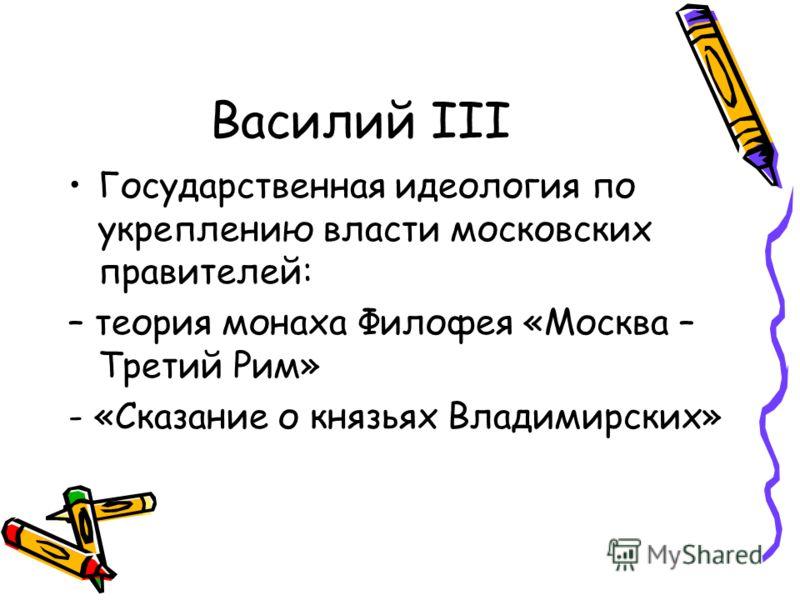 Василий III Государственная идеология по укреплению власти московских правителей: – теория монаха Филофея «Москва – Третий Рим» - «Сказание о князьях Владимирских»