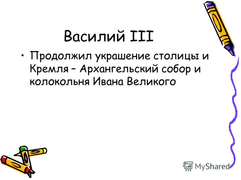 Василий III Продолжил украшение столицы и Кремля – Архангельский собор и колокольня Ивана Великого