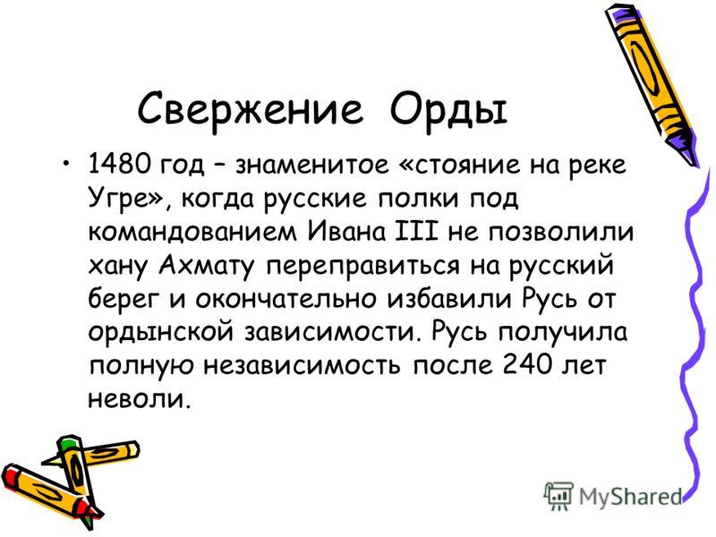 Свержение Орды 1480 год – знаменитое «стояние на реке Угре», когда русские полки под командованием Ивана III не позволили хану Ахмату переправиться на русский берег и окончательно избавили Русь от ордынской зависимости. Русь получила полную независим
