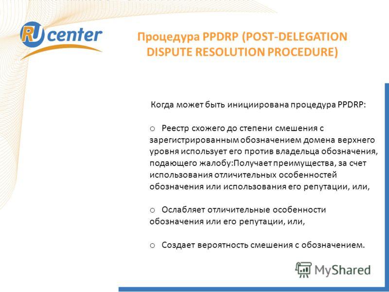 Когда может быть инициирована процедура PPDRP: o Реестр схожего до степени смешения с зарегистрированным обозначением домена верхнего уровня использует его против владельца обозначения, подающего жалобу:Получает преимущества, за счет использования от