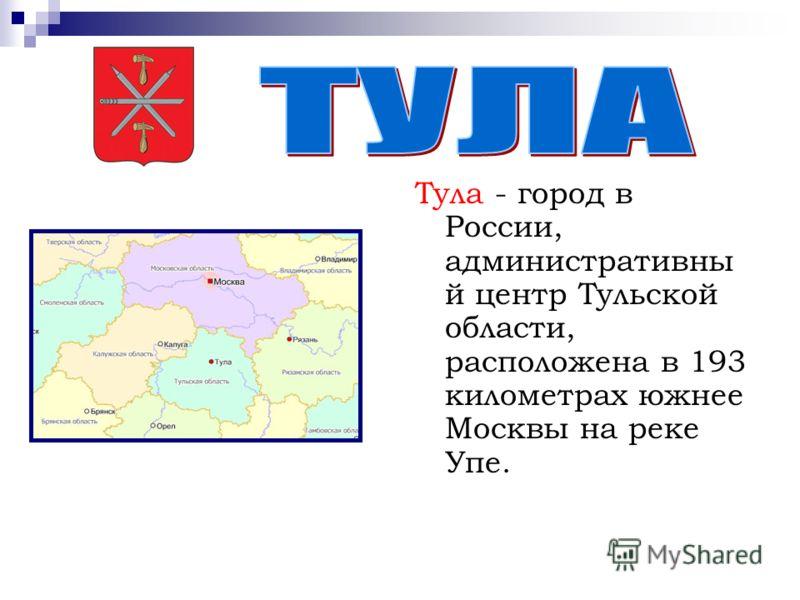 Тула - город в России, административны й центр Тульской области, расположена в 193 километрах южнее Москвы на реке Упе.