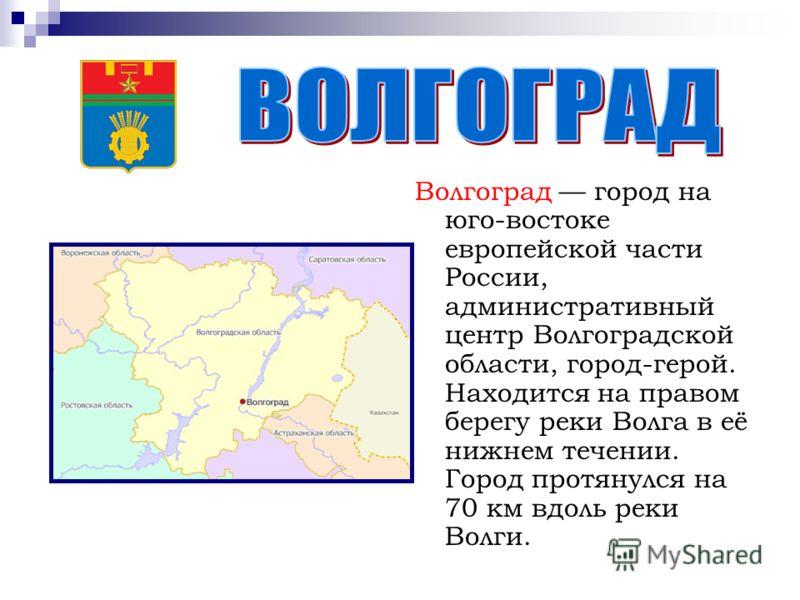 Волгоград город на юго-востоке европейской части России, административный центр Волгоградской области, город-герой. Находится на правом берегу реки Волга в её нижнем течении. Город протянулся на 70 км вдоль реки Волги.