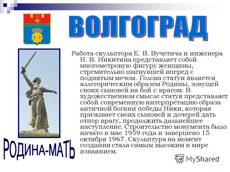 Работа скульптора Е. В. Вучетича и инженера Н. В. Никитина представляет собой многометровую фигуру женщины, стремительно шагнувшей вперед с поднятым мечом. Голова статуи является аллегорическим образом Родины, зовущей своих сыновей на бой с врагом. В