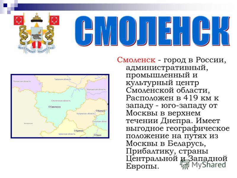 Смоленск - город в России, административный, промышленный и культурный центр Смоленской области, Расположен в 419 км к западу - юго-западу от Москвы в верхнем течении Днепра. Имеет выгодное географическое положение на путях из Москвы в Беларусь, Приб