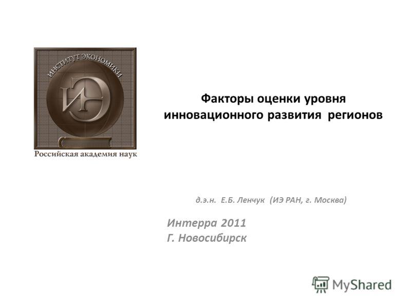 Факторы оценки уровня инновационного развития регионов д.э.н. Е.Б. Ленчук (ИЭ РАН, г. Москва) Интерра 2011 Г. Новосибирск