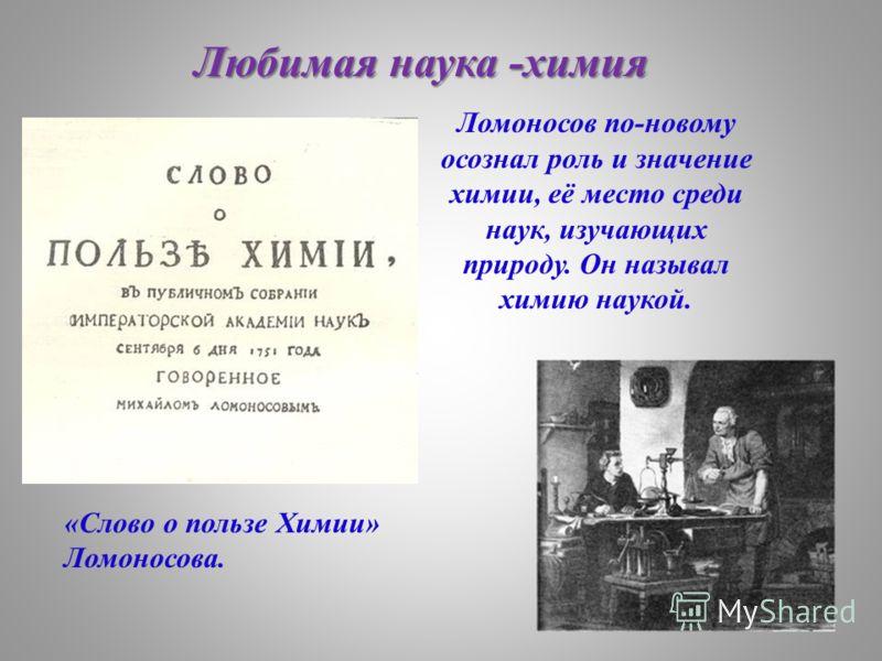 Ломоносов по-новому осознал роль и значение химии, её место среди наук, изучающих природу. Он называл химию наукой. «Слово о пользе Химии» Ломоносова. Любимая наука -химия