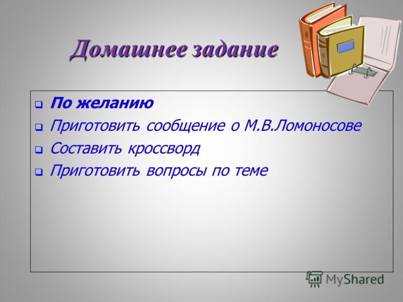 Домашнее задание По желанию Приготовить сообщение о М.В.Ломоносове Составить кроссворд Приготовить вопросы по теме