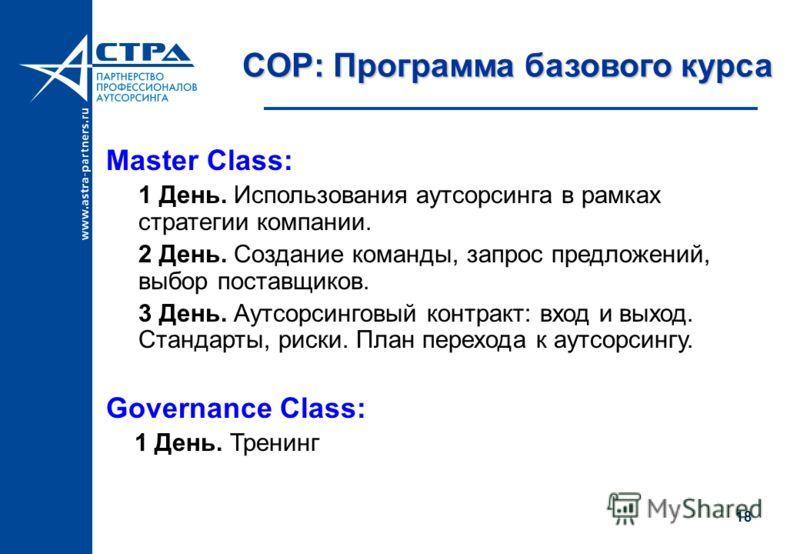 COP: Программа базового курса Master Class: 1 День. Использования аутсорсинга в рамках стратегии компании. 2 День. Создание команды, запрос предложений, выбор поставщиков. 3 День. Аутсорсинговый контракт: вход и выход. Стандарты, риски. План перехода