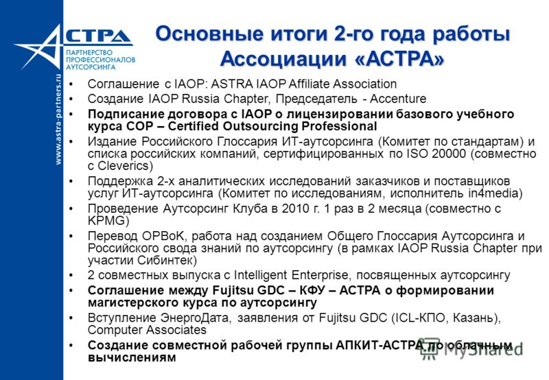 Основные итоги 2-го года работы Ассоциации «АСТРА» Соглашение с IAOP: ASTRA IAOP Affiliate Association Создание IAOP Russia Chapter, Предcедатель - Accenture Подписание договора с IAOP о лицензировании базового учебного курса COP – Certified Outsourc