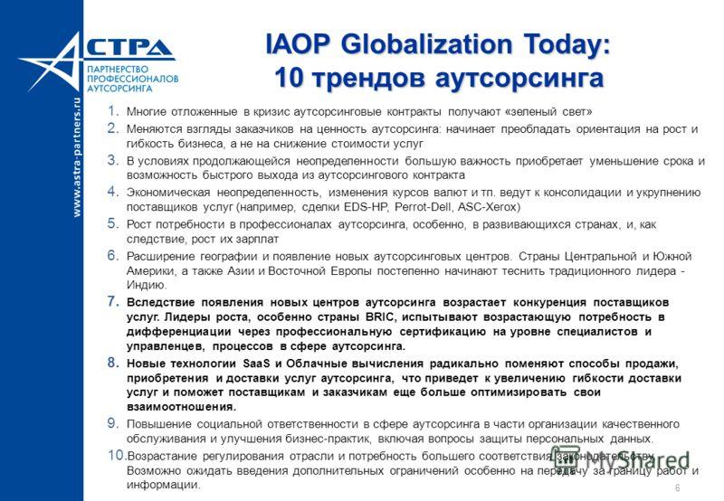 IAOP Globalization Today: 10 трендов аутсорсинга 1. Многие отложенные в кризис аутсорсинговые контракты получают «зеленый свет» 2. Меняются взгляды заказчиков на ценность аутсорсинга: начинает преобладать ориентация на рост и гибкость бизнеса, а не н