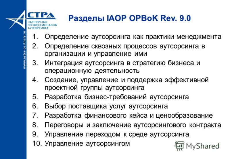 Разделы IAOP OPBoK Rev. 9.0 1.Определение аутсорсинга как практики менеджмента 2.Определение сквозных процессов аутсорсинга в организации и управление ими 3.Интеграция аутсорсинга в стратегию бизнеса и операционную деятельность 4.Создание, управление