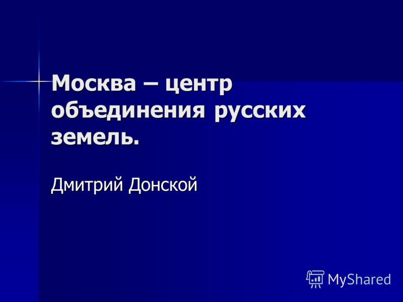 Москва – центр объединения русских земель. Дмитрий Донской