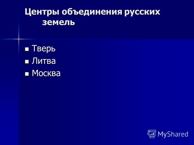 Центры объединения русских земель Тверь Тверь Литва Литва Москва Москва