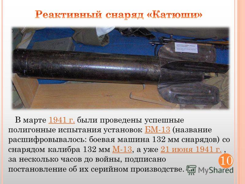 В марте 1941 г. были проведены успешные полигонные испытания установок БМ-13 (название расшифровывалось: боевая машина 132 мм снарядов) со снарядом калибра 132 мм М-13, а уже 21 июня 1941 г., за несколько часов до войны, подписано постановление об их
