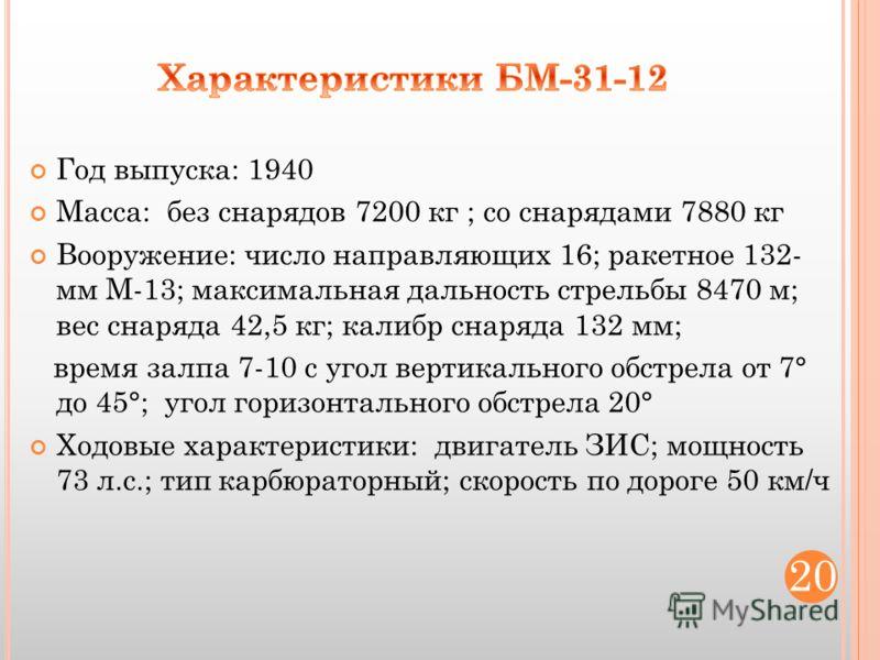 Год выпуска: 1940 Масса: без снарядов 7200 кг ; со снарядами 7880 кг Вооружение: число направляющих 16; ракетное 132- мм М-13; максимальная дальность стрельбы 8470 м; вес снаряда 42,5 кг; калибр снаряда 132 мм; время залпа 7-10 с угол вертикального о
