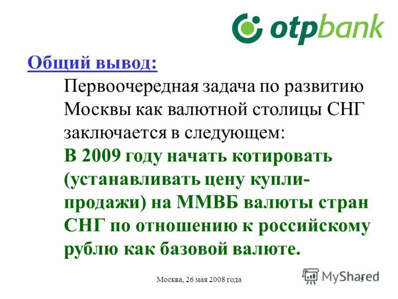 5 Общий вывод: Первоочередная задача по развитию Москвы как валютной столицы СНГ заключается в следующем: В 2009 году начать котировать (устанавливать цену купли- продажи) на ММВБ валюты стран СНГ по отношению к российскому рублю как базовой валюте.