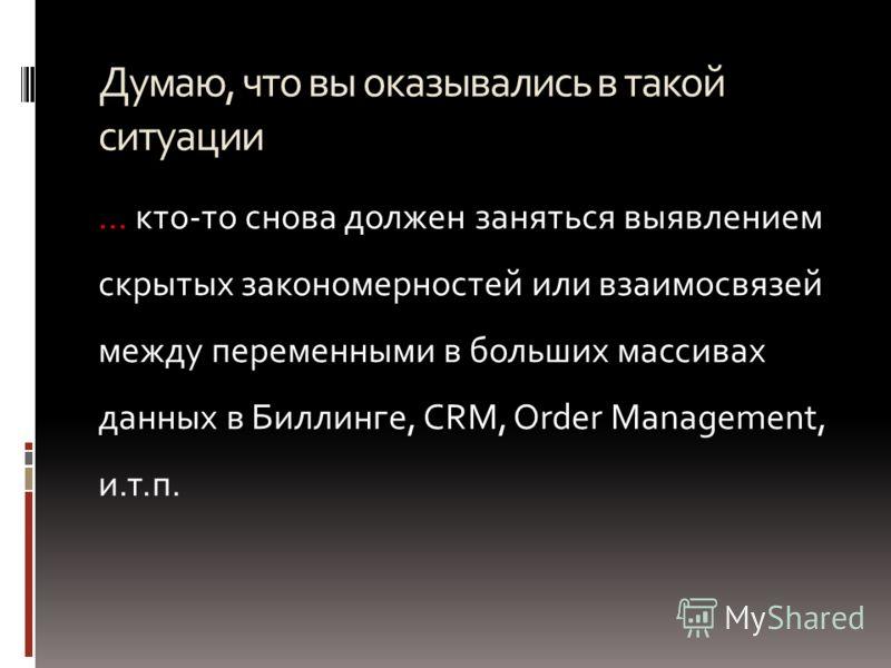 Думаю, что вы оказывались в такой ситуации … кто-то снова должен заняться выявлением скрытых закономерностей или взаимосвязей между переменными в больших массивах данных в Биллинге, CRM, Order Management, и.т.п.