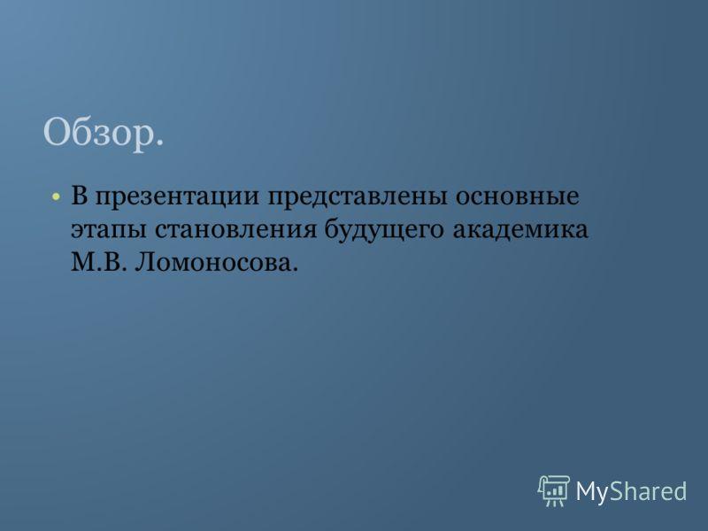 Обзор. В презентации представлены основные этапы становления будущего академика М.В. Ломоносова.