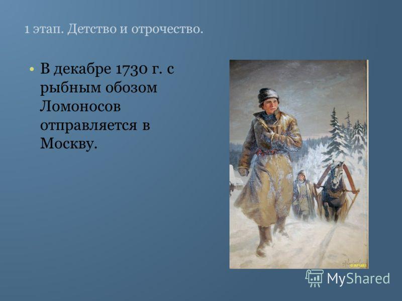 1 этап. Детство и отрочество. В декабре 1730 г. с рыбным обозом Ломоносов отправляется в Москву.