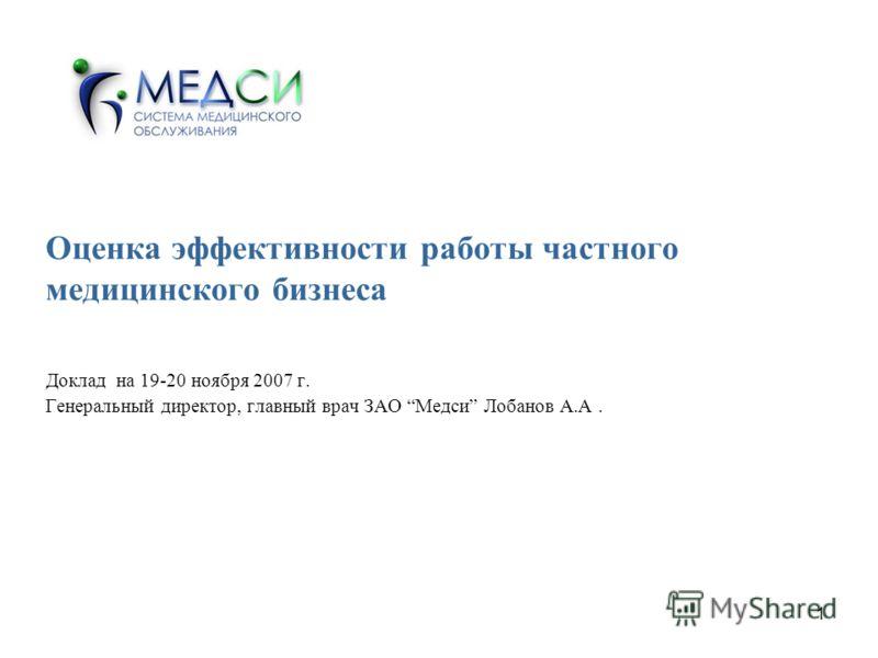 1 Оценка эффективности работы частного медицинского бизнеса Доклад на 19-20 ноября 2007 г. Генеральный директор, главный врач ЗАО Медси Лобанов А.А.