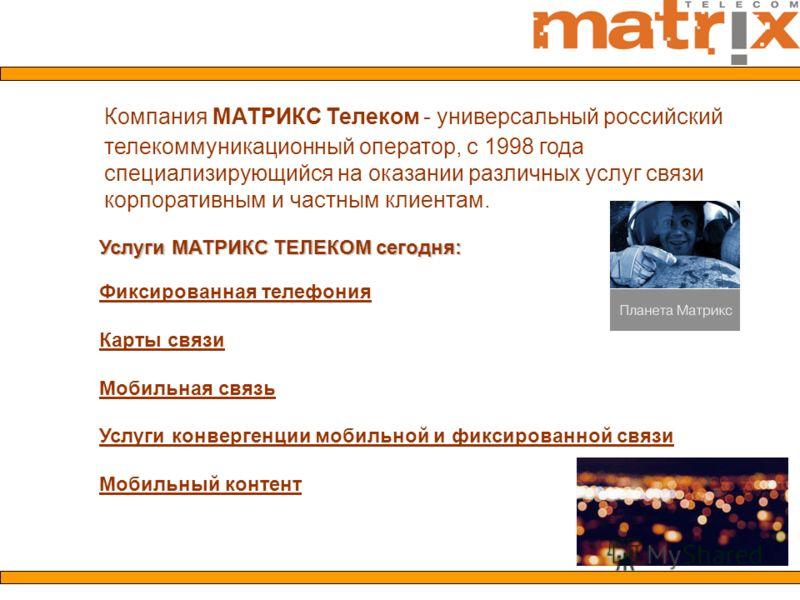 Компания МАТРИКС Телеком - универсальный российский телекоммуникационный оператор, c 1998 года специализирующийся на оказании различных услуг связи корпоративным и частным клиентам. Услуги МАТРИКС ТЕЛЕКОМ сегодня: Фиксированная телефония Карты связи